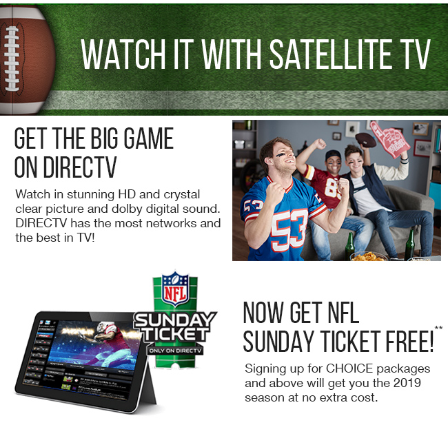 Get the Big Game on DIRECTV - Watch in stunning HD and crystal clear picture and dobly digital sound.